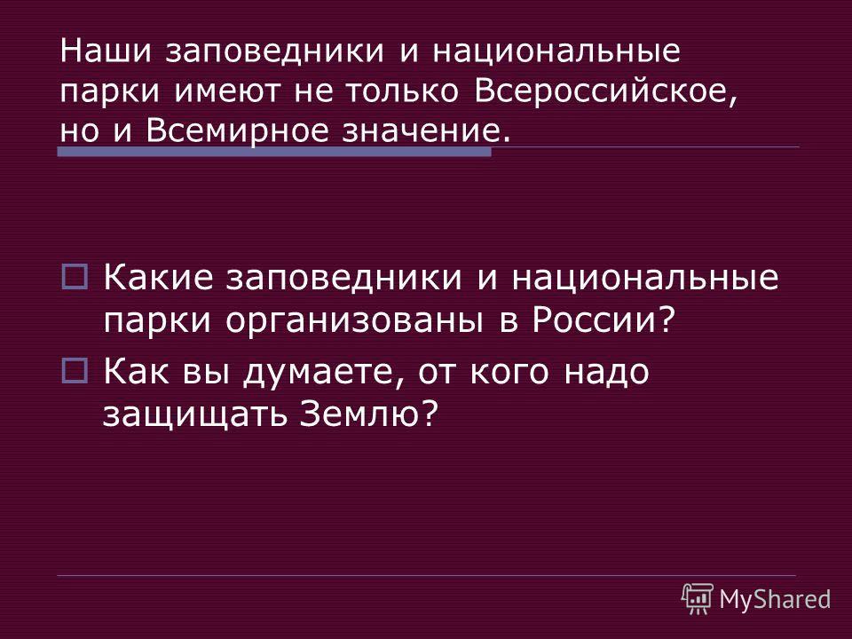 Наши заповедники и национальные парки имеют не только Всероссийское, но и Всемирное значение. Какие заповедники и национальные парки организованы в России? Как вы думаете, от кого надо защищать Землю?