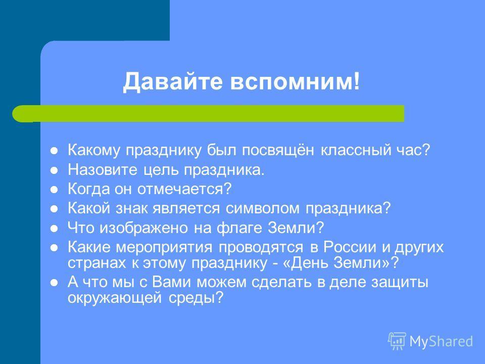 Давайте вспомним! Какому празднику был посвящён классный час? Назовите цель праздника. Когда он отмечается? Какой знак является символом праздника? Что изображено на флаге Земли? Какие мероприятия проводятся в России и других странах к этому праздник