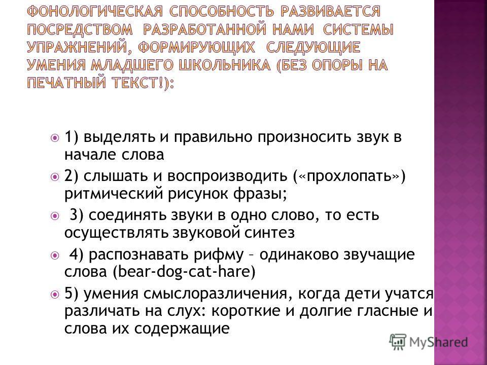 1) выделять и правильно произносить звук в начале слова 2) слышать и воспроизводить («прохлопать») ритмический рисунок фразы; 3) соединять звуки в одно слово, то есть осуществлять звуковой синтез 4) распознавать рифму – одинаково звучащие слова (bear