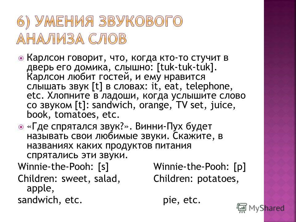 Карлсон говорит, что, когда кто-то стучит в дверь его домика, слышно: [tuk-tuk-tuk]. Карлсон любит гостей, и ему нравится слышать звук [t] в словах: it, eat, telephone, etc. Хлопните в ладоши, когда услышите слово со звуком [t]: sandwich, orange, TV