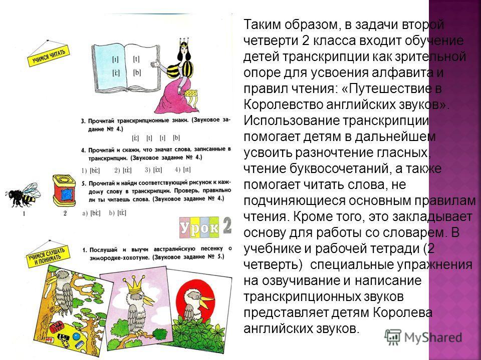Таким образом, в задачи второй четверти 2 класса входит обучение детей транскрипции как зрительной опоре для усвоения алфавита и правил чтения: «Путешествие в Королевство английских звуков». Использование транскрипции помогает детям в дальнейшем усво