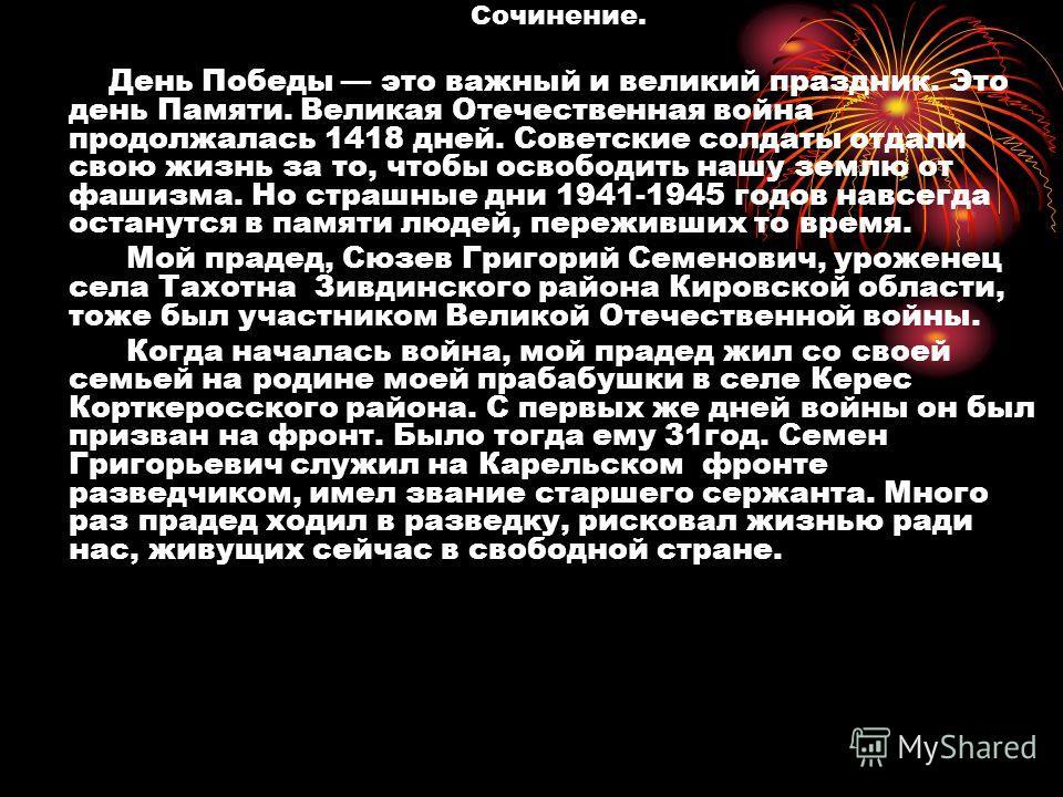Сочинение. День Победы это важный и великий праздник. Это день Памяти. Великая Отечественная война продолжалась 1418 дней. Советские солдаты отдали свою жизнь за то, чтобы освободить нашу землю от фашизма. Но страшные дни 1941-1945 годов навсегда ост