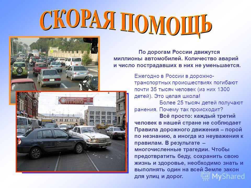 По дорогам России движутся миллионы автомобилей. Количество аварий и число пострадавших в них не уменьшается. Ежегодно в России в дорожно- транспортных происшествиях погибают почти 35 тысяч человек (из них 1300 детей). Это целая школа! Более 25 тысяч