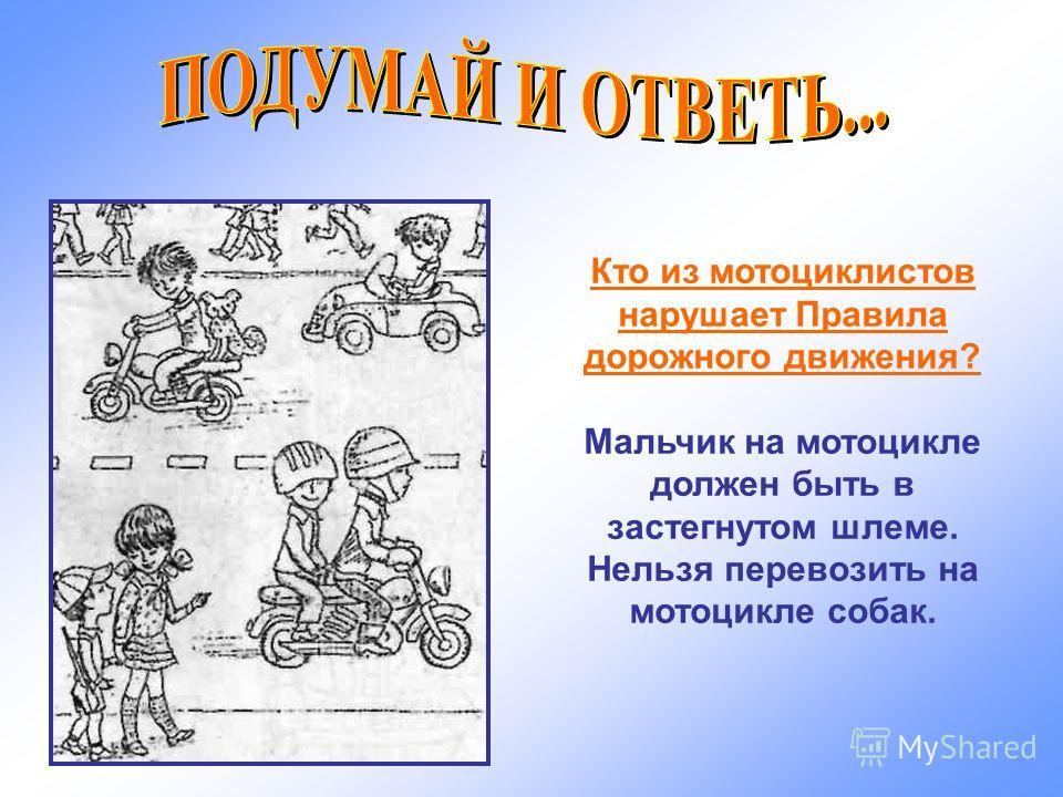 Кто из мотоциклистов нарушает Правила дорожного движения? Мальчик на мотоцикле должен быть в застегнутом шлеме. Нельзя перевозить на мотоцикле собак.