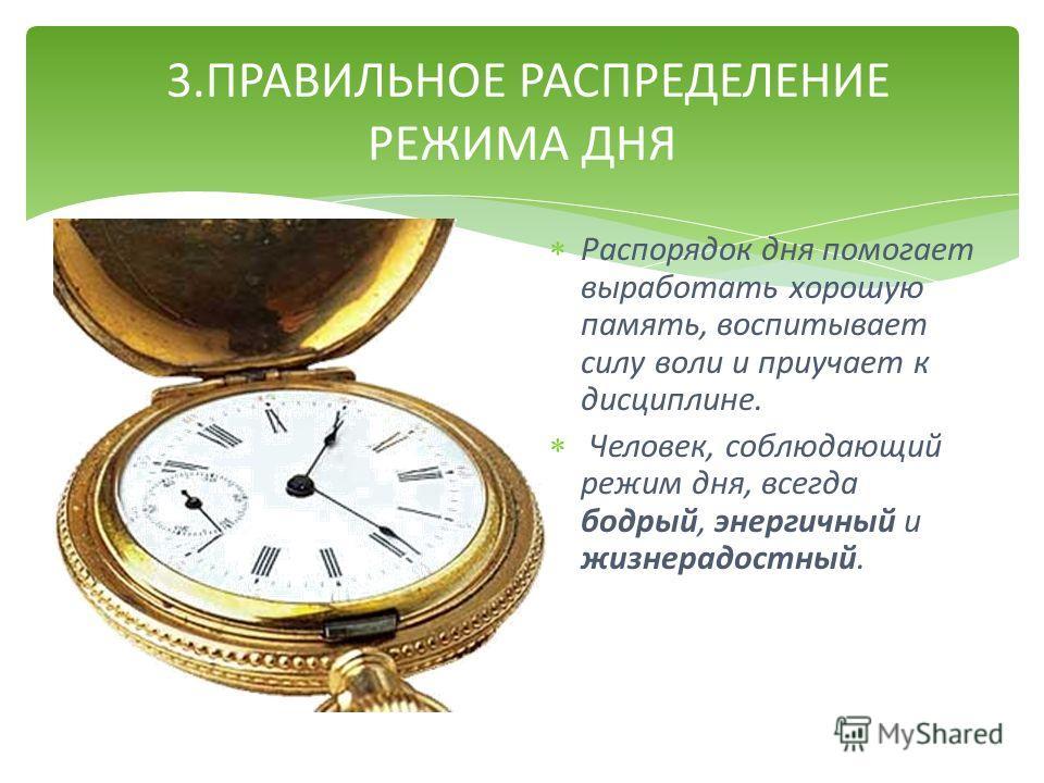 3. ПРАВИЛЬНОЕ РАСПРЕДЕЛЕНИЕ РЕЖИМА ДНЯ Распорядок дня помогает выработать хорошую память, воспитывает силу воли и приучает к дисциплине. Человек, соблюдающий режим дня, всегда бодрый, энергичный и жизнерадостный.
