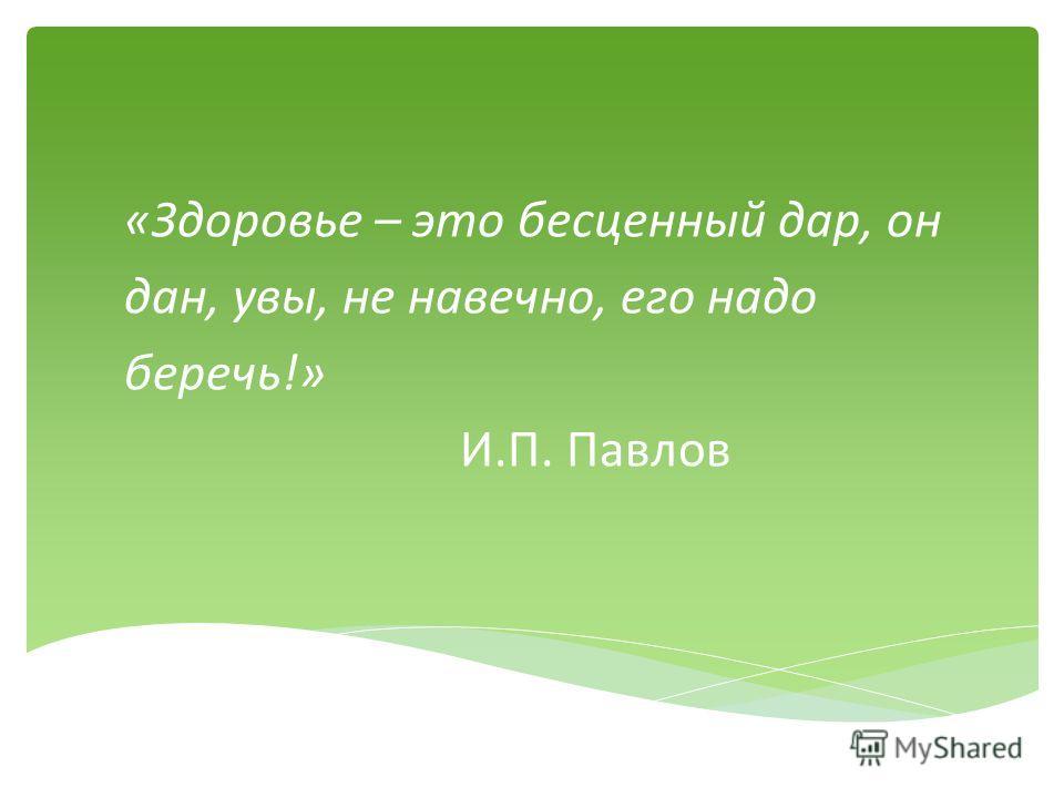 «Здоровье – это бесценный дар, он дан, увы, не навечно, его надо беречь!» И.П. Павлов