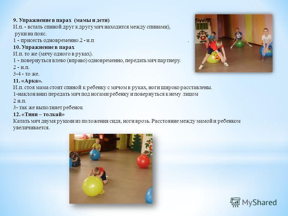 9. Упражнение в парах (мамы и дети) И.п. - встать спиной друг к другу мяч находится между спинами), руки на пояс. 1 - присесть одновременно.2 - и.п. 10. Упражнение в парах И.п. то же (мячу одного в руках). 1 - повернуться влево (вправо) одновременно,