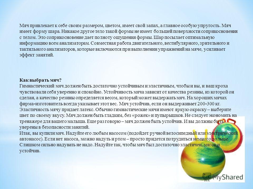 Мяч привлекает к себе своим размером, цветом, имеет свой запах, а главное особую упругость. Мяч имеет форму шара. Никакое другое тело такой формы не имеет большей поверхности соприкосновения с телом. Это соприкосновение дает полноту ощущения формы. Ш