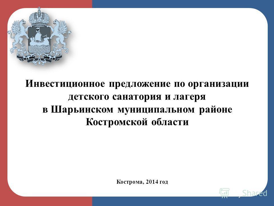 Кострома, 2014 год Инвестиционное предложение по организации детского санатория и лагеря в Шарьинском муниципальном районе Костромской области