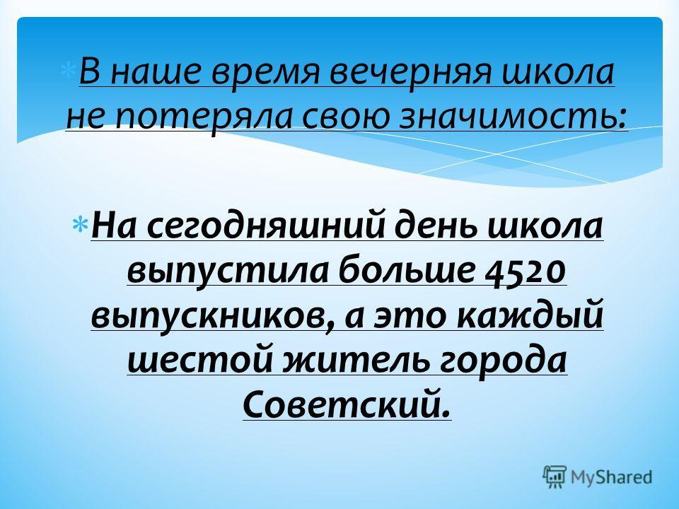 В наше время вечерняя школа не потеряла свою значимость: На сегодняшний день школа выпустила больше 4520 выпускников, а это каждый шестой житель города Советский.