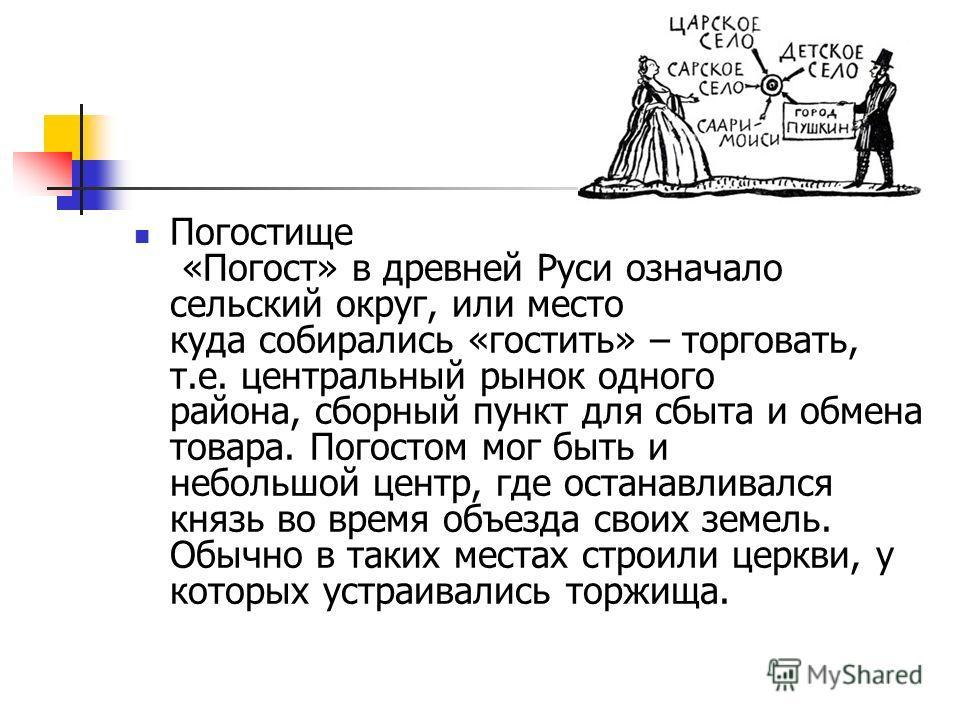Погостище «Погост» в древней Руси означало сельский округ, или место куда собирались «гостить» – торговать, т.е. центральный рынок одного района, сборный пункт для сбыта и обмена товара. Погостом мог быть и небольшой центр, где останавливался князь в
