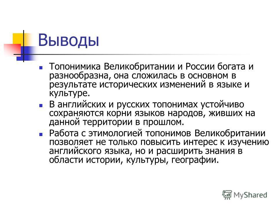 Выводы Топонимика Великобритании и России богата и разнообразна, она сложилась в основном в результате исторических изменений в языке и культуре. В английских и русских топонимах устойчиво сохраняются корни языков народов, живших на данной территории