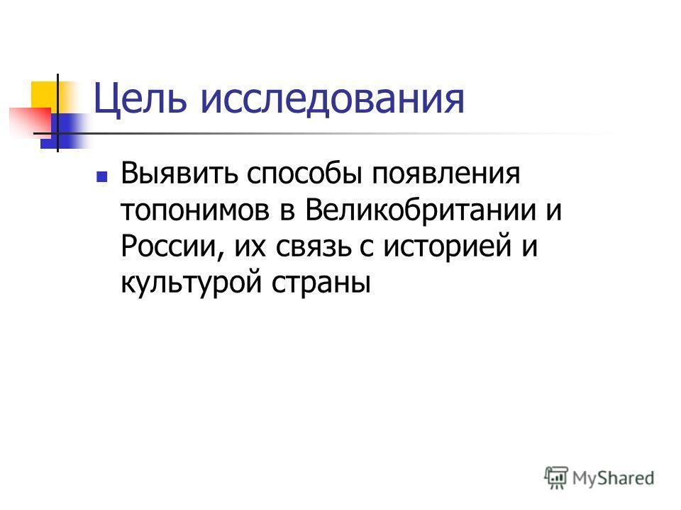 Цель исследования Выявить способы появления топонимов в Великобритании и России, их связь с историей и культурой страны