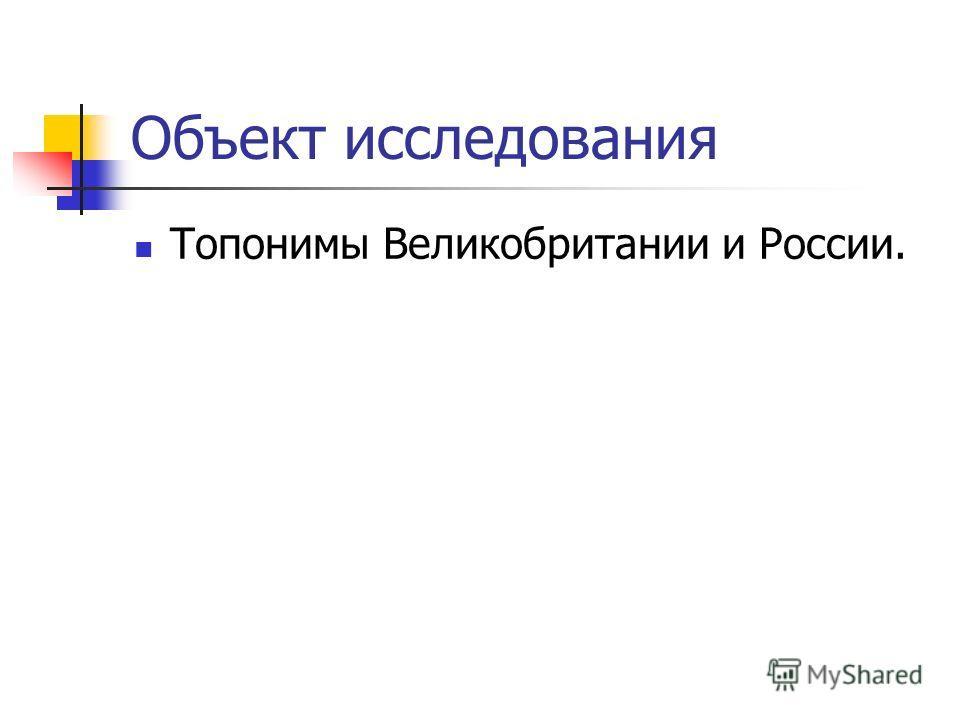 Объект исследования Топонимы Великобритании и России.