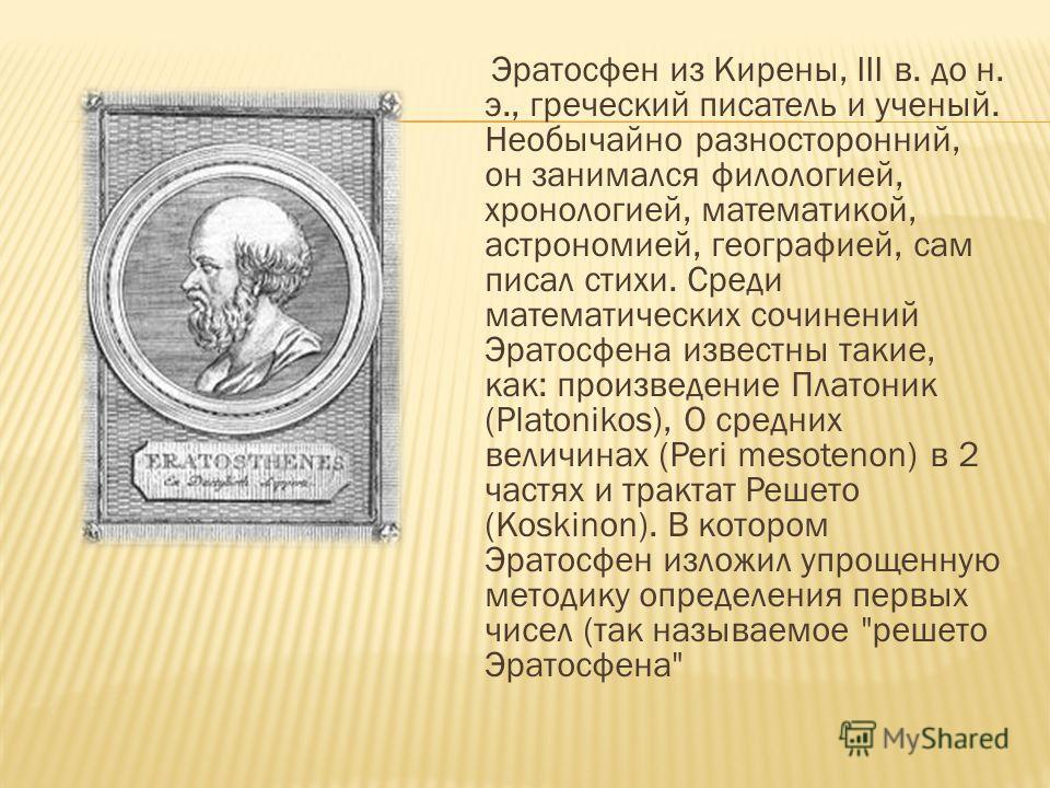 Эратосфен из Кирены, III в. до н. э., греческий писатель и ученый. Необычайно разносторонний, он занимался филологией, хронологией, математикой, астрономией, географией, сам писал стихи. Среди математических сочинений Эратосфена известны такие, как: