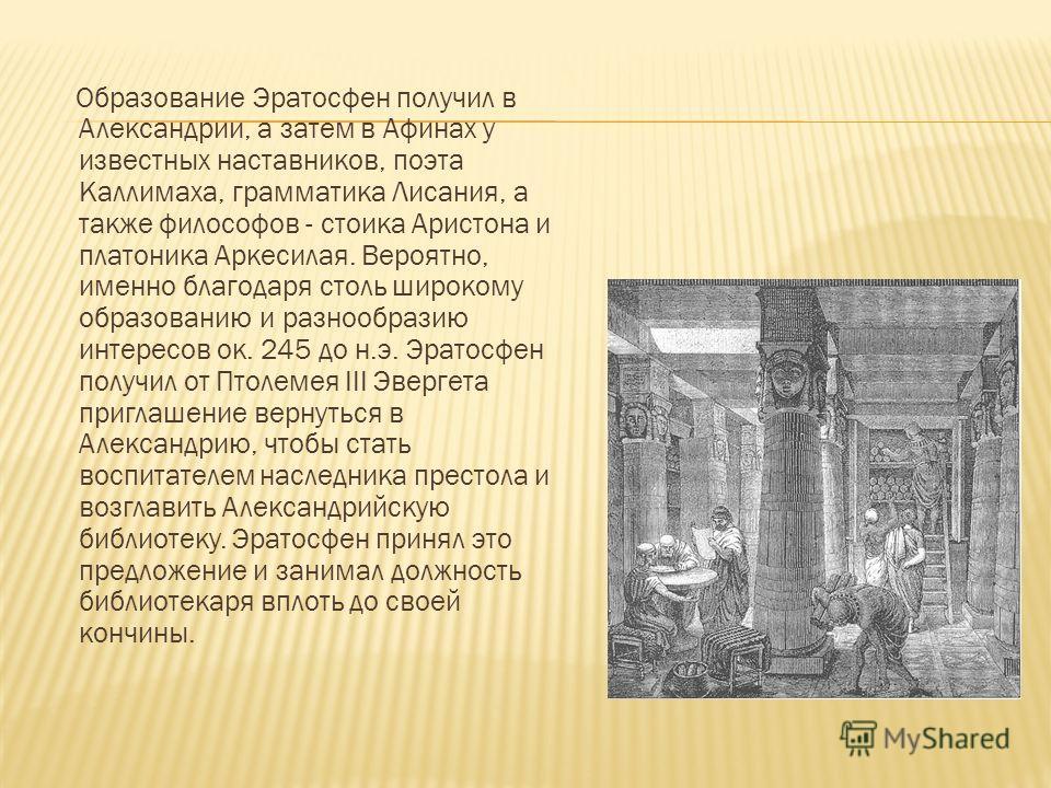 Образование Эратосфен получил в Александрии, а затем в Афинах у известных наставников, поэта Каллимаха, грамматика Лисания, а также философов - стоика Аристона и платоника Аркесилая. Вероятно, именно благодаря столь широкому образованию и разнообрази