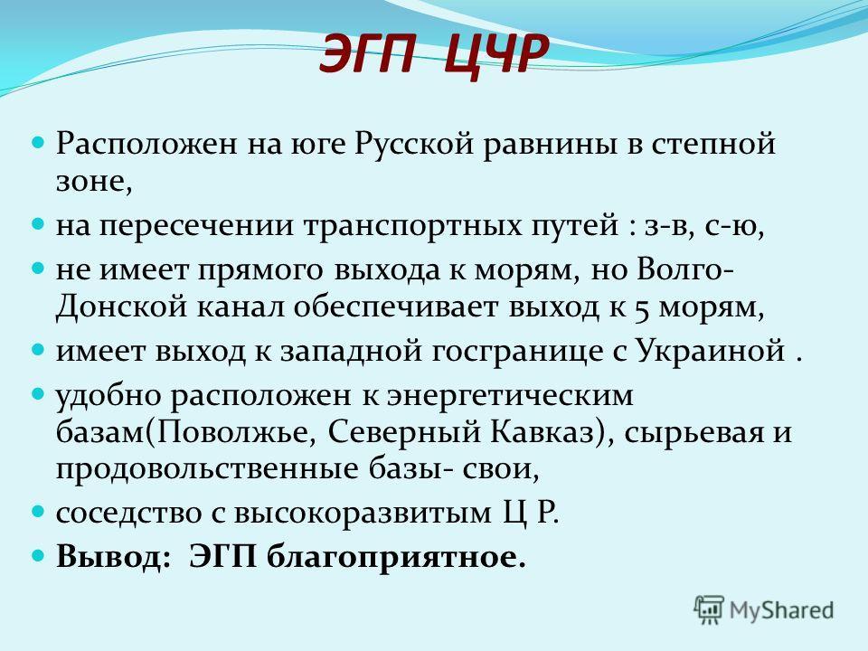 ЭГП ЦЧР Расположен на юге Русской равнины в степной зоне, на пересечении транспортных путей : з-в, с-ю, не имеет прямого выхода к морям, но Волго- Донской канал обеспечивает выход к 5 морям, имеет выход к западной госгранице с Украиной. удобно распол