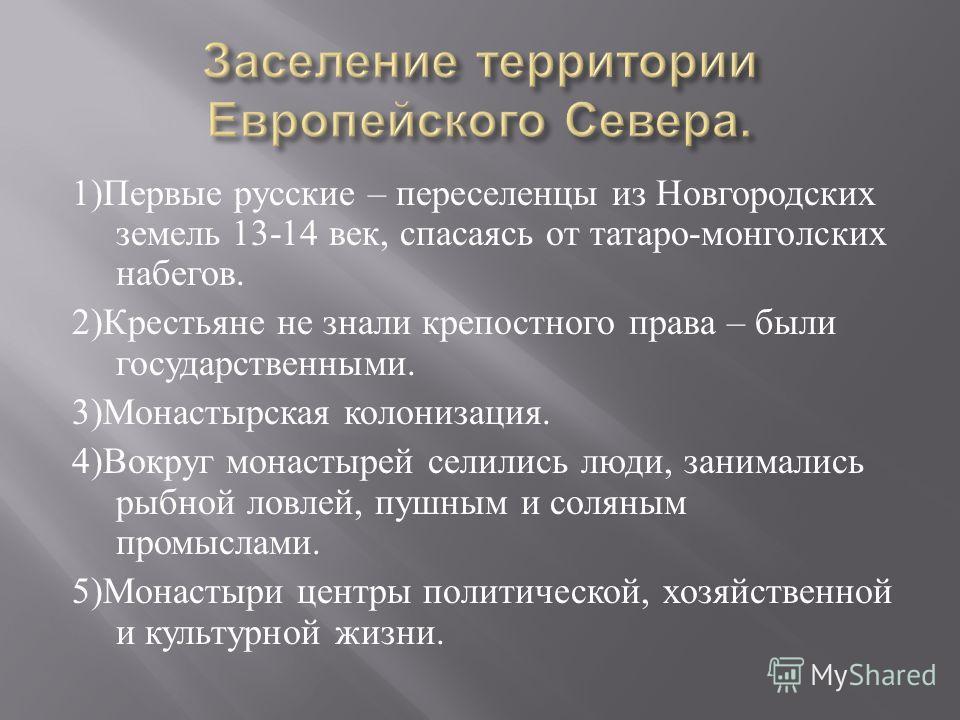 1) Первые русские – переселенцы из Новгородских земель 13-14 век, спасаясь от татаро - монгольских набегов. 2) Крестьяне не знали крепостного права – были государственными. 3) Монастырская колонизация. 4) Вокруг монастырей селились люди, занимались р