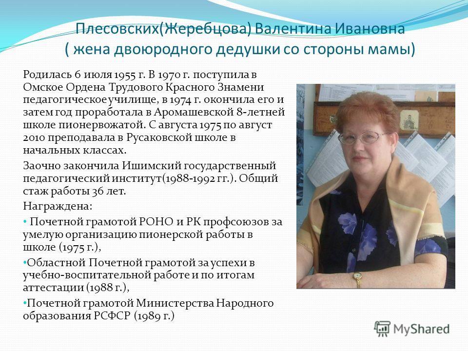 Плесовских(Жеребцова) Валентина Ивановна ( жена двоюродного дедушки со стороны мамы) Родилась 6 июля 1955 г. В 1970 г. поступила в Омское Ордена Трудового Красного Знамени педагогическое училище, в 1974 г. окончила его и затем год проработала в Арома