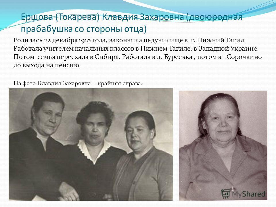 Ершова (Токарева) Клавдия Захаровна (двоюродная прабабушка со стороны отца) Родилась 22 декабря 1918 года, закончила педучилище в г. Нижний Тагил. Работала учителем начальных классов в Нижнем Тагиле, в Западной Украине. Потом семья переехала в Сибирь