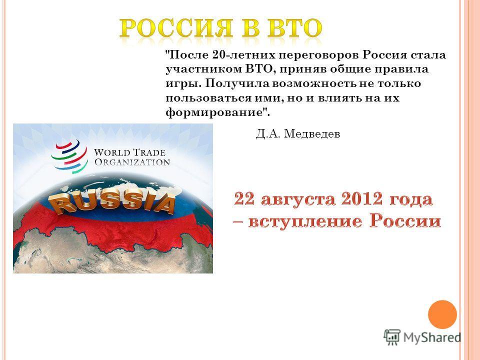 После 20-летних переговоров Россия стала участником ВТО, приняв общие правила игры. Получила возможность не только пользоваться ими, но и влиять на их формирование. Д.А. Медведев