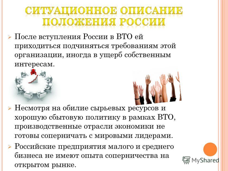 После вступления России в ВТО ей приходиться подчиняться требованиям этой организации, иногда в ущерб собственным интересам. Несмотря на обилие сырьевых ресурсов и хорошую сбытовую политику в рамках ВТО, производственные отрасли экономики не готовы с