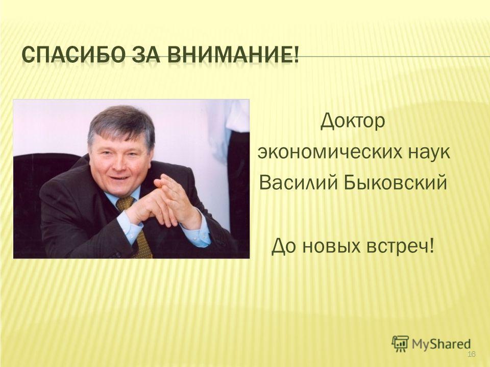 СПАСИБО ЗА ВНИМАНИЕ! Доктор экономических наук Василий Быковский До новых встреч! 16