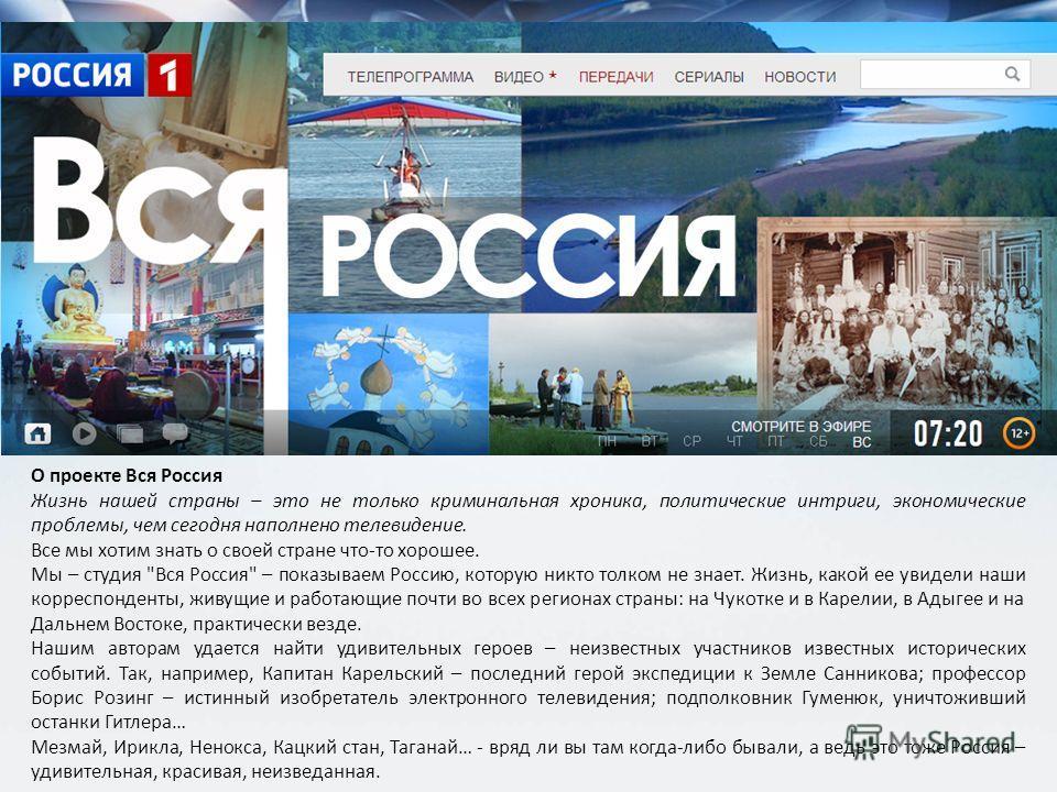 О проекте Вся Россия Жизнь нашей страны – это не только криминальная хроника, политические интриги, экономические проблемы, чем сегодня наполнено телевидение. Все мы хотим знать о своей стране что-то хорошее. Мы – студия