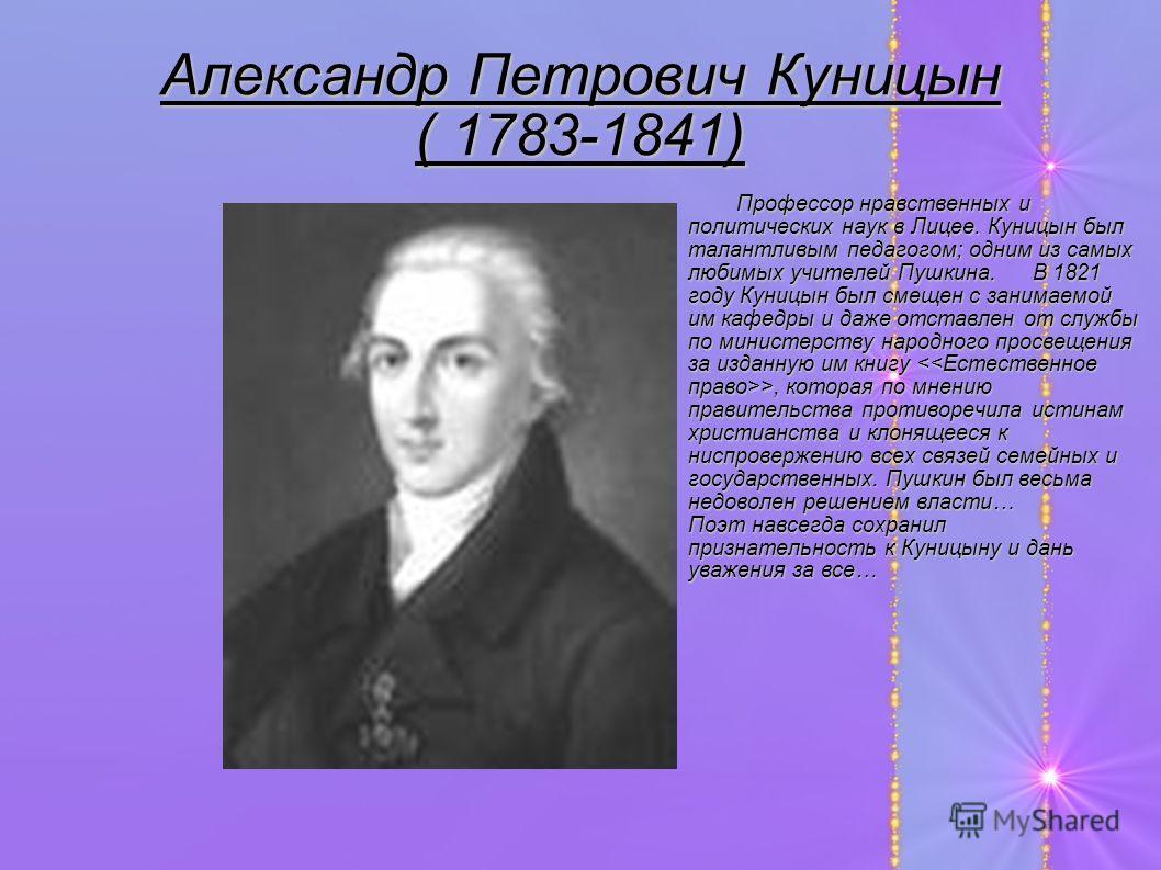 Александр Петрович Куницын ( 1783-1841) Профессор нравственных и политических наук в Лицее. Куницын был талантливым педагогом; одним из самых любимых учителей Пушкина. В 1821 году Куницын был смещен с занимаемой им кафедры и даже отставлен от службы