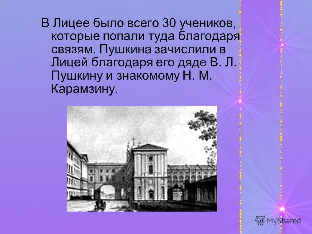В Лицее было всего 30 учеников, которые попали туда благодаря связям. Пушкина зачислили в Лицей благодаря его дяде В. Л. Пушкину и знакомому Н. М. Карамзину.