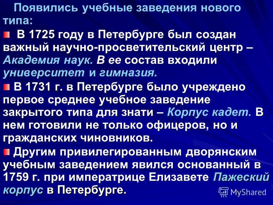 Появились учебные заведения нового типа: В 1725 году в Петербурге был создан важный научно-просветительский центр – Академия наук. В ее состав входили университет и гимназия. В 1731 г. в Петербурге было учреждено первое среднее учебное заведение закр