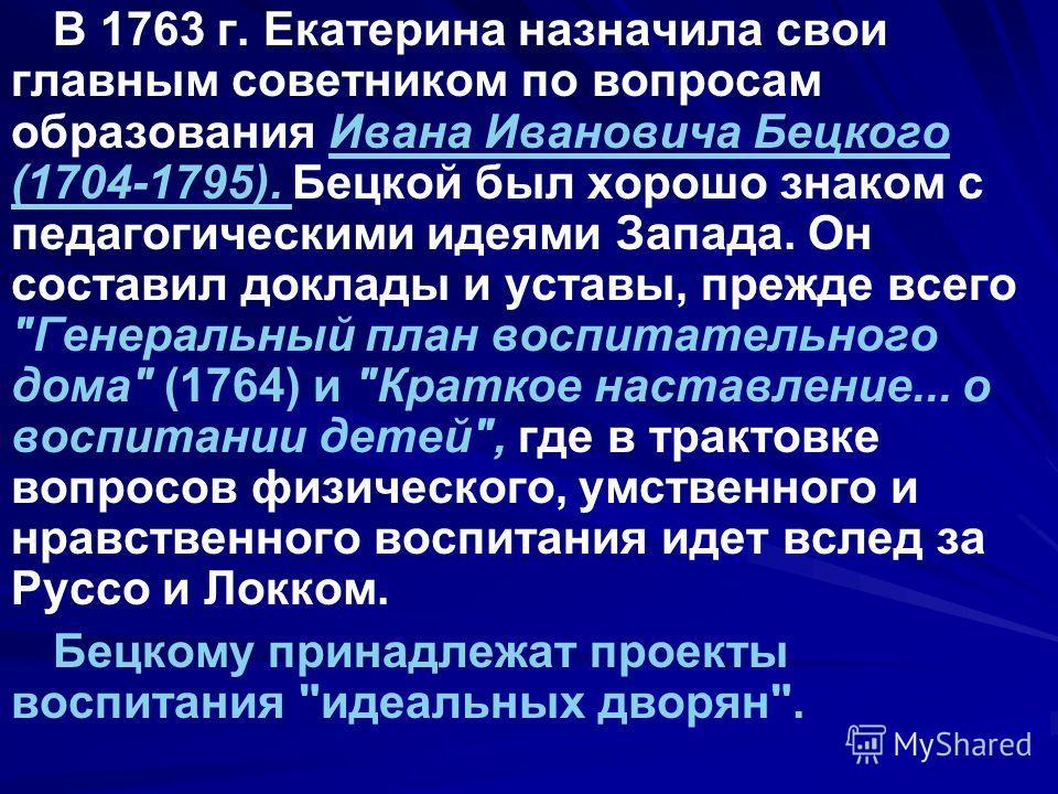 В 1763 г. Екатерина назначила свои главным советником по вопросам образования Ивана Ивановича Бецкого (1704-1795). Бецкой был хорошо знаком с педагогическими идеями Запада. Он составил доклады и уставы, прежде всего