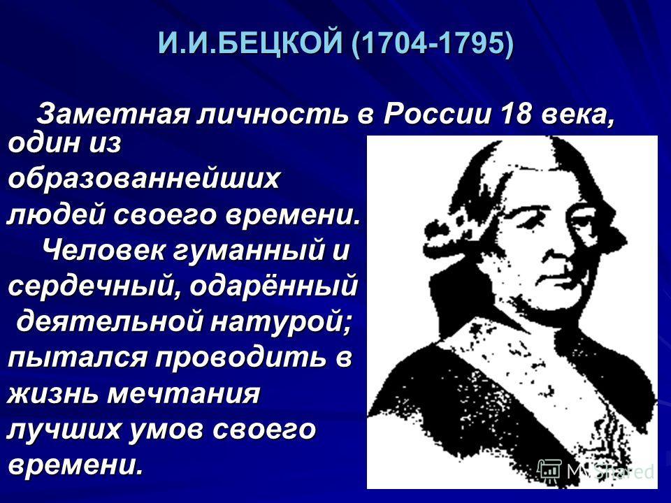 И.И.БЕЦКОЙ (1704-1795) Заметная личность в России 18 века, один из Заметная личность в России 18 века, один изобразованнейших людей своего времени. Человек гуманный и Человек гуманный и сердечный, одарённый деятельной натурой; деятельной натурой; пыт