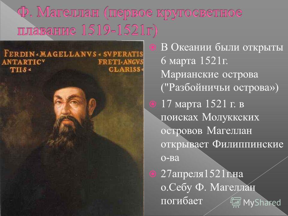 В Океании были открыты 6 марта 1521 г. Марианские острова (Разбойничьи острова») 17 марта 1521 г. в поисках Молуккских островов Магеллан открывает Филиппинские о-ва 27 апреля 1521 г.на о.Себу Ф. Магеллан погибает