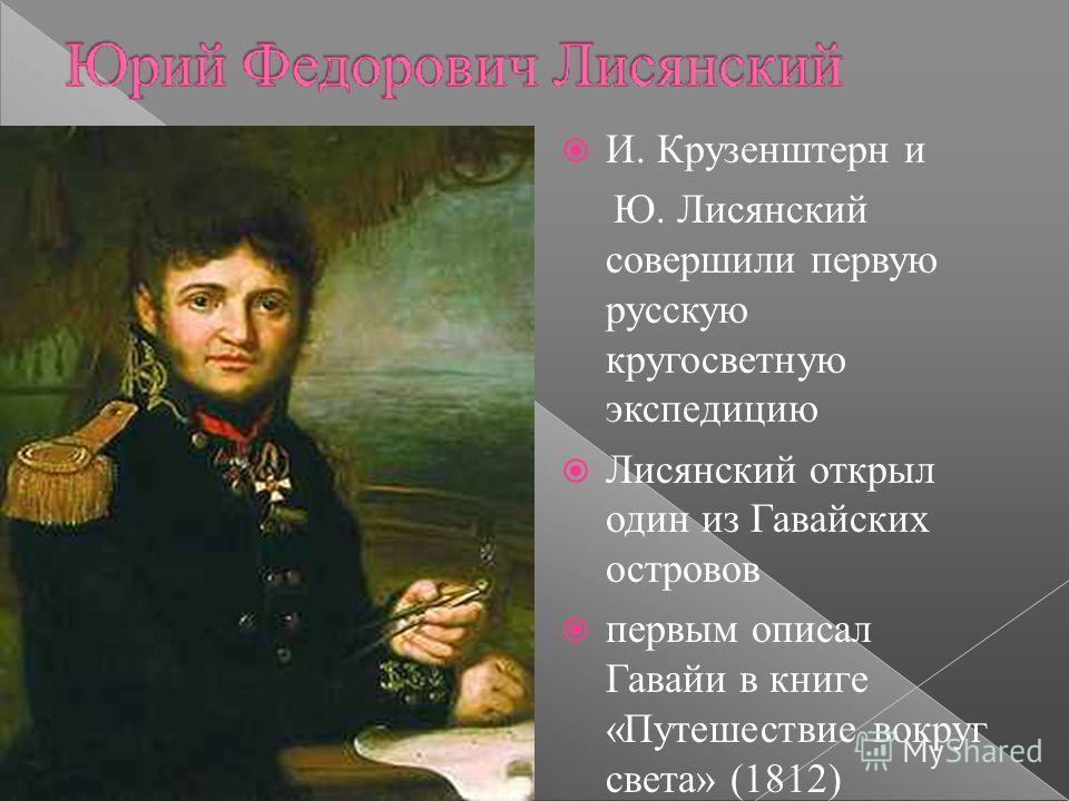 И. Крузенштерн и Ю. Лисянский совершили первую русскую кругосветную экспедицию Лисянский открыл один из Гавайских островов первым описал Гавайи в книге «Путешествие вокруг света» (1812)