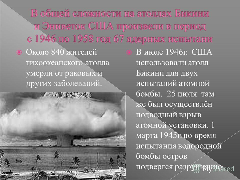 Около 840 жителей тихоокеанского атолла умерли от раковых и других заболеваний. В июле 1946 г. США использовали атолл Бикини для двух испытаний атомной бомбы. 25 июля там же был осуществлён подводный взрыв атомной установки. 1 марта 1945 г. во время