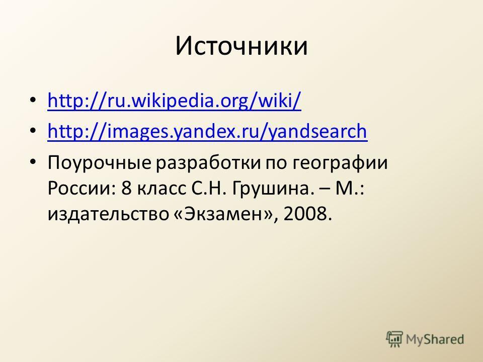 Источники http://ru.wikipedia.org/wiki/ http://images.yandex.ru/yandsearch Поурочные разработки по географии России: 8 класс С.Н. Грушина. – М.: издательство «Экзамен», 2008.
