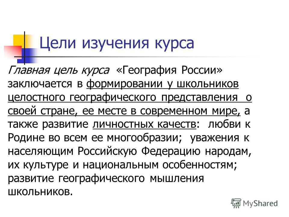 Цели изучения курса Главная цель курса «География России» заключается в формировании у школьников целостного географического представления о своей стране, ее месте в современном мире, а также развитие личностных качеств: любви к Родине во всем ее мно