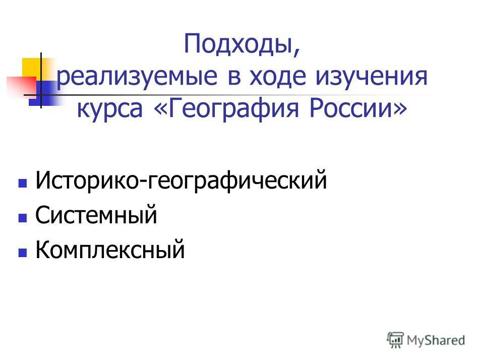 Подходы, реализуемые в ходе изучения курса «География России» Историко-географический Системный Комплексный