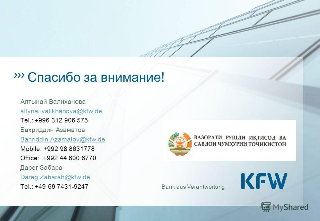 Bank aus Verantwortung Спасибо за внимание! Алтынай Валиханова altynai.valikhanova@kfw.de Tel.: +996 312 906 575 Бахриддин Азаматов Bahriddin.Azamatov@kfw.de Mobile: +992 98 8631778 Office: +992 44 600 6770 Дарег Забара Dareg.Zabarah@kfw.de Tel.: +49