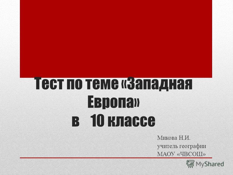 Тест по теме «Западная Европа» в 10 классе Микова Н.И. учитель географии МАОУ «ЧВСОШ»