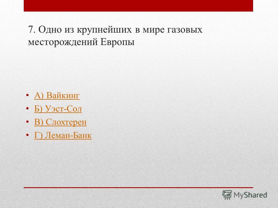 7. Одно из крупнейших в мире газовых месторождений Европы А) Вайкинг Б) Уэст-Сол В) Слохтерен Г) Леман-Банк