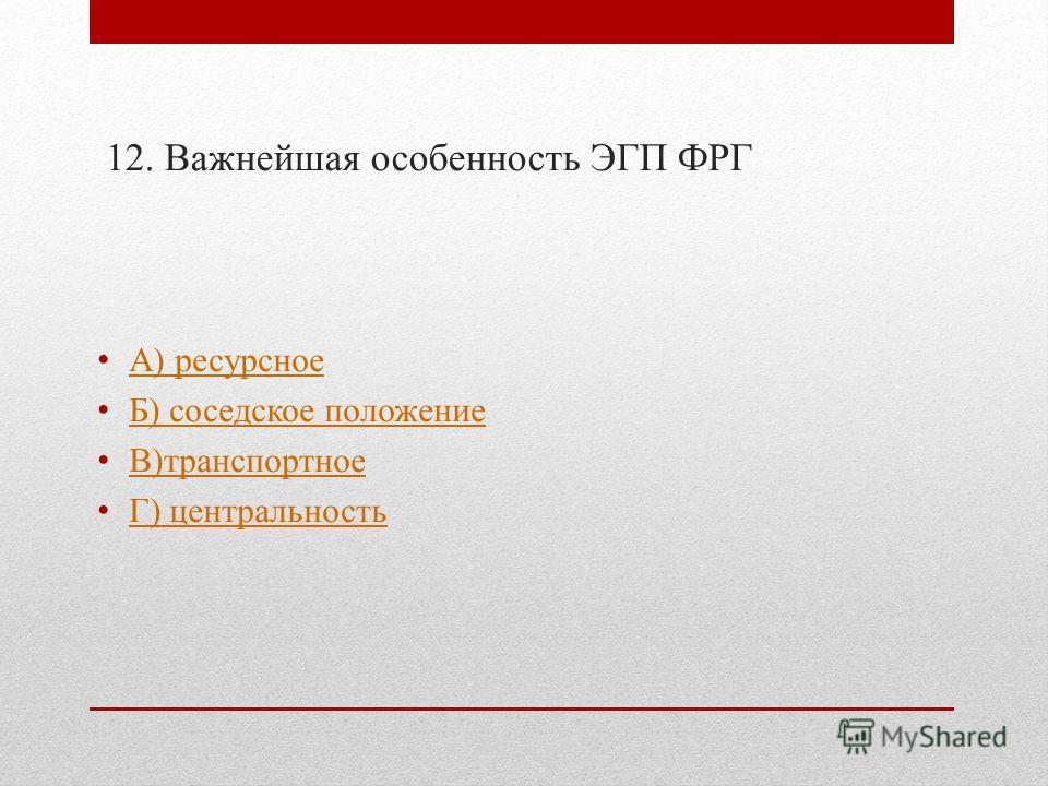 12. Важнейшая особенность ЭГП ФРГ А) ресурсное Б) соседское положение В)транспортное Г) центральность