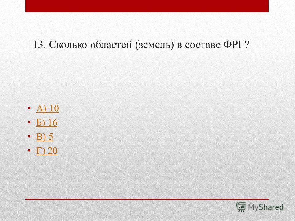 13. Сколько областей (земель) в составе ФРГ? А) 10 Б) 16 В) 5 Г) 20