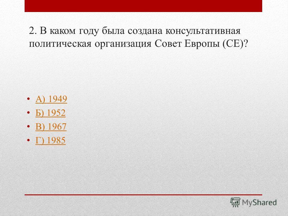 2. В каком году была создана консультативная политическая организация Совет Европы (СЕ)? А) 1949 Б) 1952 В) 1967 Г) 1985