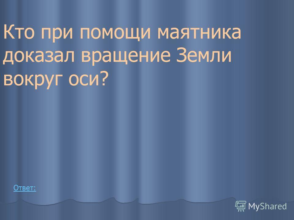 Кто при помощи маятника доказал вращение Земли вокруг оси? Ответ: