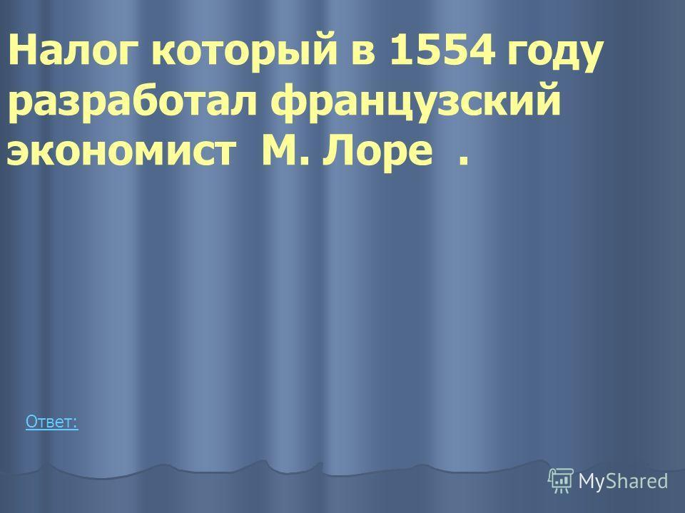 Налог который в 1554 году разработал французский экономист М. Лоре. Ответ: