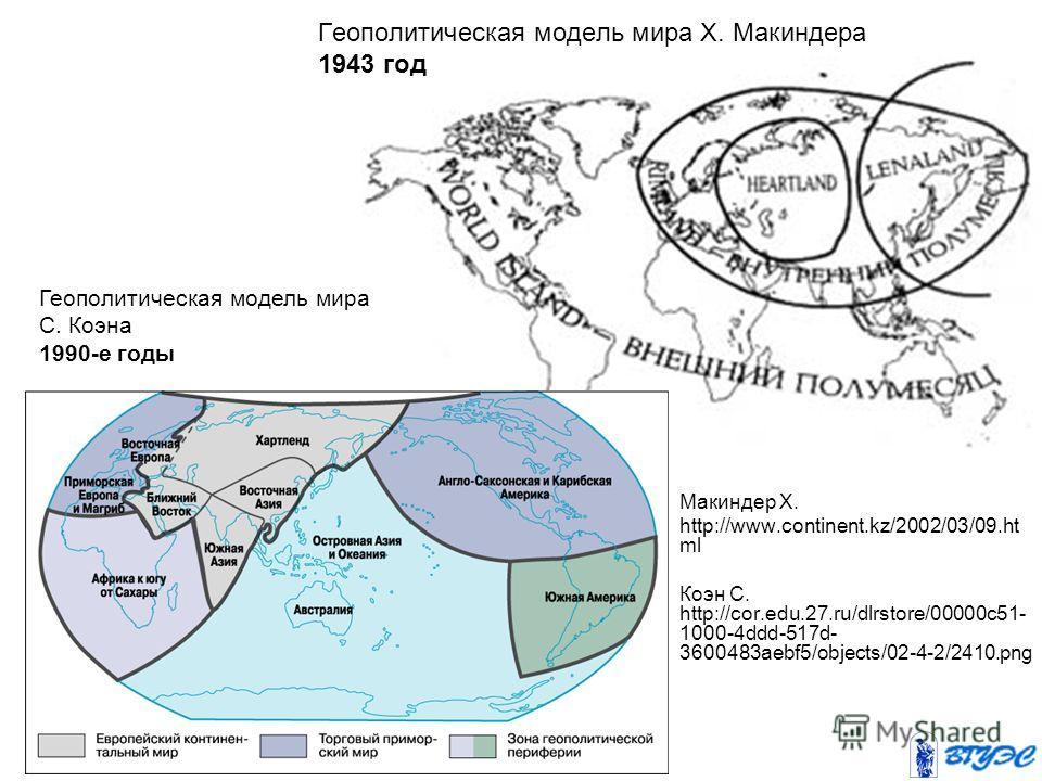 Геополитическая модель мира Х. Макиндера 1943 год Геополитическая модель мира С. Коэна 1990-е годы Макиндер Х. http://www.continent.kz/2002/03/09. ht ml Коэн С. http://cor.edu.27.ru/dlrstore/00000c51- 1000-4ddd-517d- 3600483aebf5/objects/02-4-2/2410.