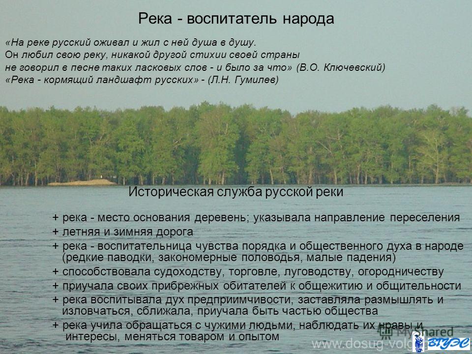 Река - воспитатель народа «На реке русский оживал и жил с ней душа в душу. Он любил свою реку, никакой другой стихии своей страны не говорил в песне таких ласковых слов - и было за что» (В.О. Ключевский) «Река - кормящий ландшафт русских» - (Л.Н. Гум