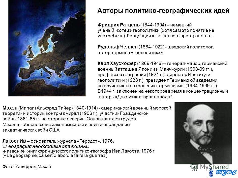 Авторы политико-географических идей Фридрих Ратцель (1844-1904) – немецкий ученый, «отец» геополитики (хотя сам это понятие не употреблял). Концепция «жизненного пространства». Рудольф Челлен (1864-1922) - шведский политолог, автор термина «геополити